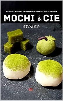 Mochi & cie Pâtisseries japonaises traditionnelles et modernes autour du matcha: Le goût du Japon à la maison, recettes japonaises faciles illustrées par [Cooking At Home]