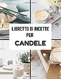 libretto di ricette per candele: 50 ricette di candele e cosmetici da riempire con la vostra cura | Le mie migliori ricette naturali e sane da scrivere