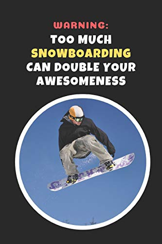 Warning: Too Much Snowboarding Can Double Your Awesomeness: Novelty Lined Notebook / Journal To Write In Perfect Gift Item (6 x 9 inches)