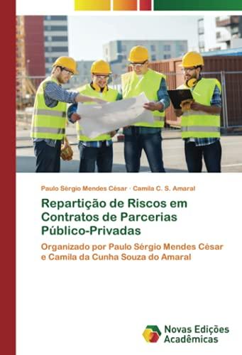 Repartição de Riscos em Contratos de Parcerias Público-Privadas: Organizado por Paulo Sérgio Mendes César e Camila da Cunha Souza do Amaral