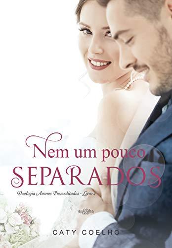 Nem um pouco separados   Duologia Amores Premeditados - Livro 2