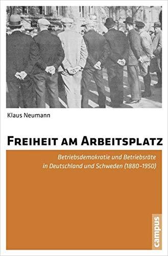 Freiheit am Arbeitsplatz: Betriebsdemokratie und Betriebsräte in Deutschland und Schweden (1880-1950)