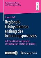 Regionale Erfolgsfaktoren entlang des Gruendungsprozesses: Arten und Einfluss regionaler Erfolgsfaktoren im Start-up-Prozess (Markenkommunikation und Beziehungsmarketing)