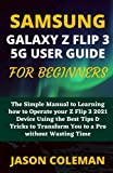 SAMSUNG GALAXY Z FLIP 3 5G USER GUIDE FOR BEGINNERS: The Simple Manual to Learning how to Operate your Z Flip 3 2021 Device Using the Best Tips & Tricks to Transform You to a Pro without Wasting Time