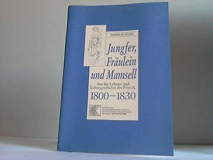 Jungfer, Fräulein und Mamsell. Aus der Lebens- und Liebesgeschichte des Fritz K. 1800 - 1830