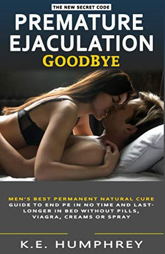 Premature Ejaculation Goodbye: Men's Best Permanent Natural Cure Guide To End PE In No Time And Last Longer In Bed Without Pills, Viagra, Creams Or Spray (Men's Relationship And Health Guide)