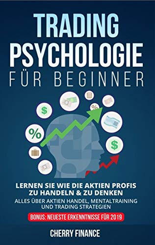 Tradingpsychologie für Beginner: Lernen Sie wie die Aktien Profis zu handeln & zu denken - Alles über Aktien Handel, Mentaltraining und Trading ... ...