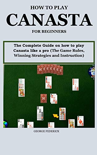 HOW TO PLAY CANASTA FOR BEGINNERS?: The Complete Guide On How to Play Canasta Like a Pro (The Game Rules, Winning Strategies and Instruction)