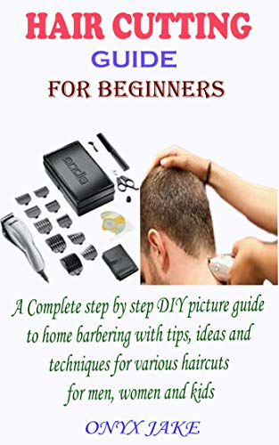 HAIR CUTTING GUIDE FOR BEGINNERS: A Complete Step by Step DIY Picture Guide to Home Barbering with Tips, Ideas and Techniques for Various Haircuts for Men, Women and Kids