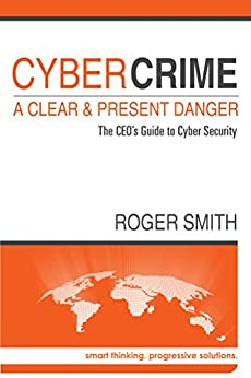 CyberCrime - A Clear and Present Danger: The CEO's Guide to Cyber Security by [Roger Smith]