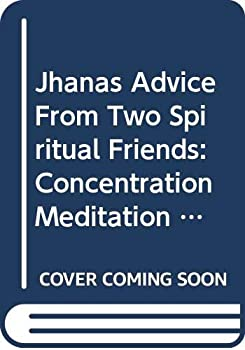 Jhanas Advice From Two Spiritual Friends: Concentration Meditation As Taught By Ven. Pa Auk Sayadaw 0615198767 Book Cover