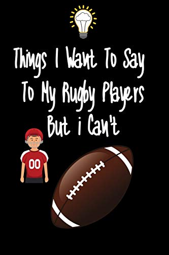 Things I want To Say To My Rugby Players But I Can't: Great Gift For An Amazing Rugby Coach and Rugby Coaching Equipment Rugby Journal