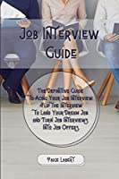 Job Interview Guide: The Definitive Guide to Acing Your Job Interview. Flip the Interview to Land Your Dream Job and Turn Job Interviews Into Job Offers.