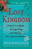 Lost Kingdom: Hawaii s Last Queen, the Sugar Kings, and America s First Imperial Adventure