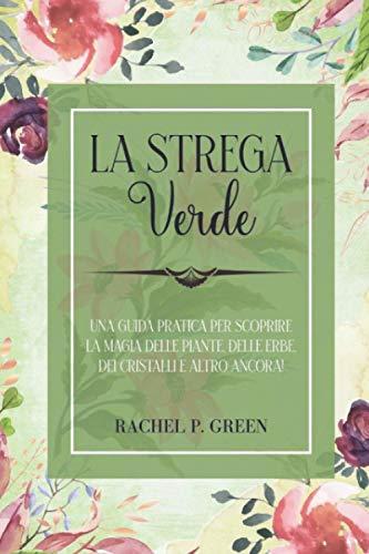 La Strega Verde: Una guida pratica per scoprire la magia delle piante, delle erbe, dei cristalli e altro ancora!