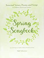 Spring Songbook: Seasonal Verses, Poems and Songs for Children, Parents and Teachers: An Anthology for Family, School, Festivals and Fun! (Seasonal songbooks)