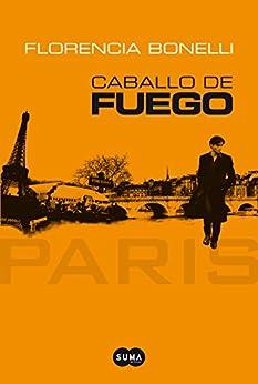 Caballo de Fuego. París (Spanish Edition) by [Florencia Bonelli]