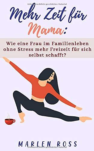 Mehr Zeit für Mama: Wie eine Frau im Familienleben ohne Stress mehr Freizeit für sich selbst schafft?