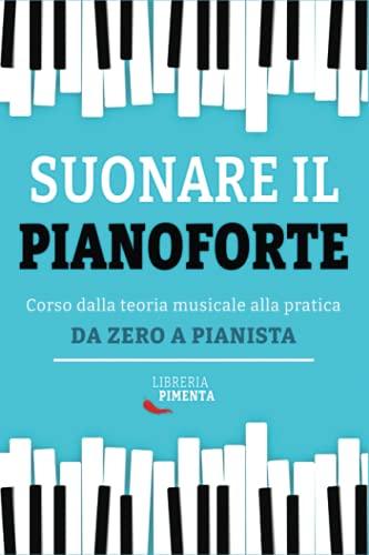 Suonare il Pianoforte: Corso dalla Teoria Musicale alla Pratica: Da Zero a Pianista