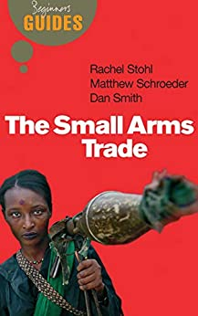 The Small Arms Trade: A Beginner's Guide (Beginner's Guides) by [Matthew Schroeder, Dan Smith, Rachel Stohl]