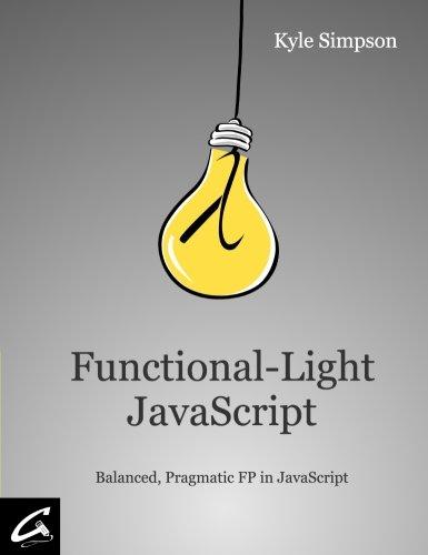 Download Functional-Light JavaScript: Balanced, Pragmatic FP in JavaScript 1981672346
