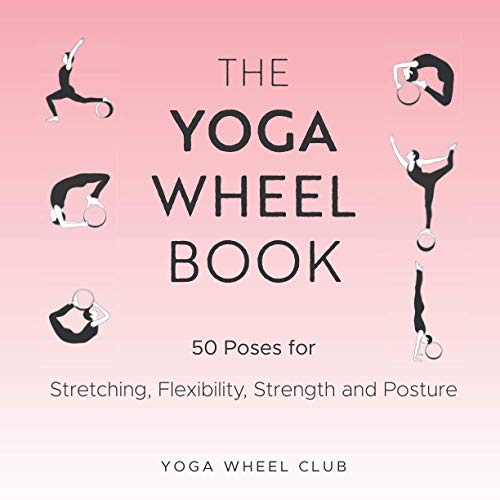 The Yoga Wheel Book: 50 Poses for Stretching, Flexibility, Strength and Posture