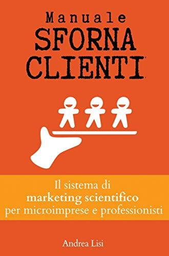 MANUALE SFORNACLIENTI: Il sistema di marketing scientifico per microimprese e professionisti
