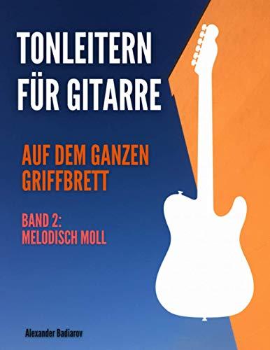 Tonleitern für Gitarre auf dem ganzen Griffbrett: Band 2: Melodisch Moll