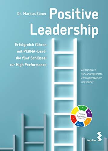 Positive Leadership. Erfolgreich führen mit PERMA-Lead: die fünf Schlüssel zur High Performance