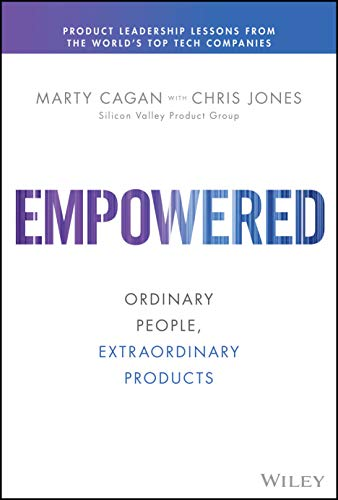 EMPOWERED: Ordinary People, Extraordinary Products (Silicon Valley Product Group)