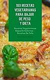 103 Recetas Vegetarianas Para Bajar De Peso Y Dieta : Recetas Vegetarianas Bajas En Calorías - Recetas De Tofu - Sopa - Mariscos Vegetarianos - Pasta Y Pizza - Ensalada