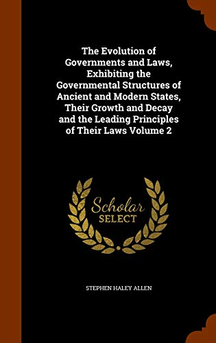 The Evolution of Governments and Laws, Exhibiting the Governmental Structures of Ancient and Modern States, Their Growth and Decay and the Leading Principles of Their Laws Volume 2
