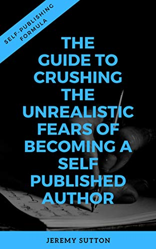 Self-Publishing Formula: The Guide to Crushing The Unrealistic Fears of Becoming A Self-Published Author