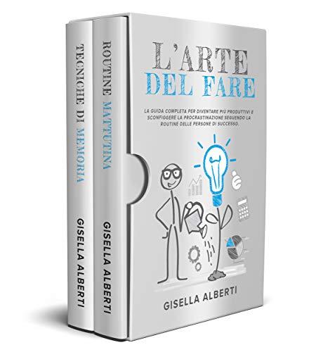 L'ARTE DEL FARE; La Guida Completa per Diventare Più Produttivi e Sconfiggere la Procrastinazione Seguendo La Routine Delle Persone Di Successo.