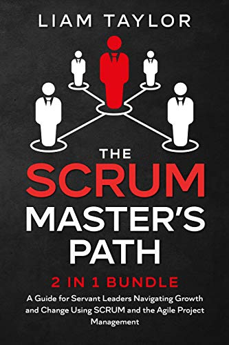 The Scrum Master's Path: 2 in 1 Bundle. A Guide for Servant Leaders Navigating Growth and Change Using SCRUM and the Agile Project Management