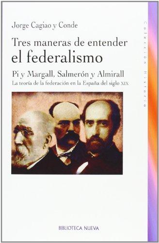 Tres maneras de entender el federalismo: Pi y Margall, Salmerón y Almirall. La teoría de la federación en la España del siglo XIX: PI Y MARGALL, ... LA TEORIA DE LA FEDERACIO (HISTORIA)