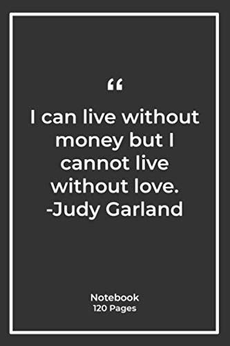 I can live without money, but I cannot live without love. -Judy Garland: Notebook Gift with money Quotes| Notebook Gift |Notebook For Him or Her | 120 Pages 6''x 9''
