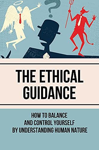 The Ethical Guidance: How To Balance And Control Yourself By Understanding Human Nature: Balance And Controll (English Edition)
