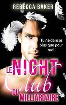 Le night-club du milliardaire: Tu ne danses plus que pour moi par [Rebecca Baker]