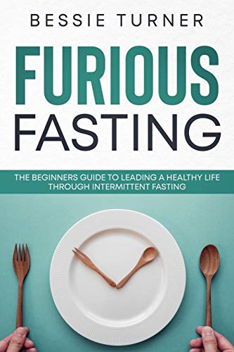 Furious Fasting: The Beginners Guide to Leading a Healthy Life Through Intermittent Fasting