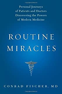 Routine Miracles: Personal Journeys of Patients and Doctors Discovering the Powers of Modern Medicine by Conrad Fischer MD (2009-09-01)