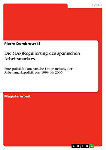 Die (De-)Regulierung des spanischen Arbeitsmarktes: Eine politikfeldanalytische Untersuchung der Arbeitsmarktpolitik von 1993 bis 2006 (German Edition)