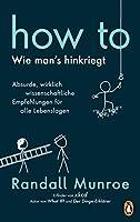HOW TO - Wie man's hinkriegt: Absurde, wirklich wissenschaftliche Empfehlungen fuer alle Lebenslagen - Deutschsprachige Ausgabe, illustriert