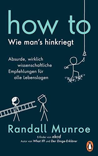 HOW TO - Wie man's hinkriegt: Absurde, wirklich wissenschaftliche Empfehlungen für alle Lebenslagen - Deutschsprachige Ausgabe, illustriert