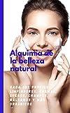 Alquimia de la belleza natural: haz tus propios limpiadores, cremas, sueros, champús, bálsamos y más orgánicos