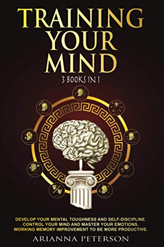 Training Your Mind: 3 Books in 1: Develop Your Mental Toughness and Self-Discipline. Control Your Mind and Master Your Emotions. Working Memory Improvement to be More Productive.