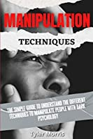 Manipulation Techniques: The Simple Guide To Understand The Different Techniques To Manipulate People With Dark Psychology