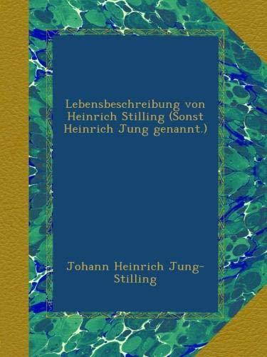 Lebensbeschreibung von Heinrich Stilling (Sonst Heinrich Jung genannt.)