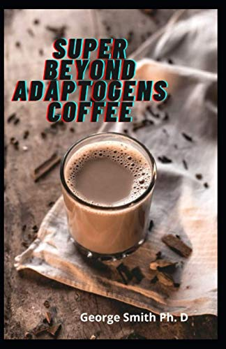 Super Beyond Adaptogens Coffee: Healthy Recipes Of Adaptogens Coffee For A Good Living