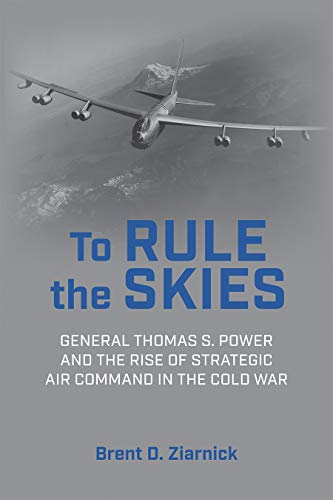 To Rule the Skies: General Thomas S. Power and the Rise of Strategic Air Command in the Cold War (History of Military Aviation)